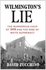 Wilmington's Lie: The Murderous Coup of 1898 and the Rise of White Supremacy By David Zucchino