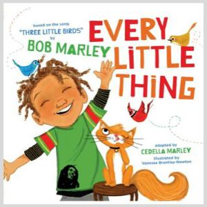 Every Little Thing: Based on the song 'Three Little Birds' by Bob Marley By Bob Marley, Adapted By Cedella Marley, Illustrated By Vanessa Brantley-Newton