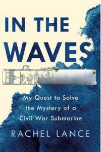 In the Waves: My Quest to Solve the Mystery of a Civil War Submarine By Rachel Lance