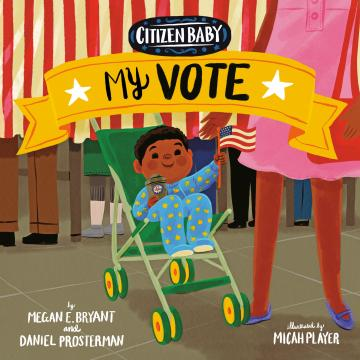 Citizen Baby: My Vote by Megan Bryant and Daniel Prosterman