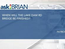 When will the Lake Dam Road bridge be finished?